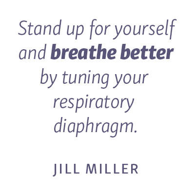 "Quote- ""Stand up for yourself and breathe better by tuning your respiratory diaphragm."" - Jill Miller"