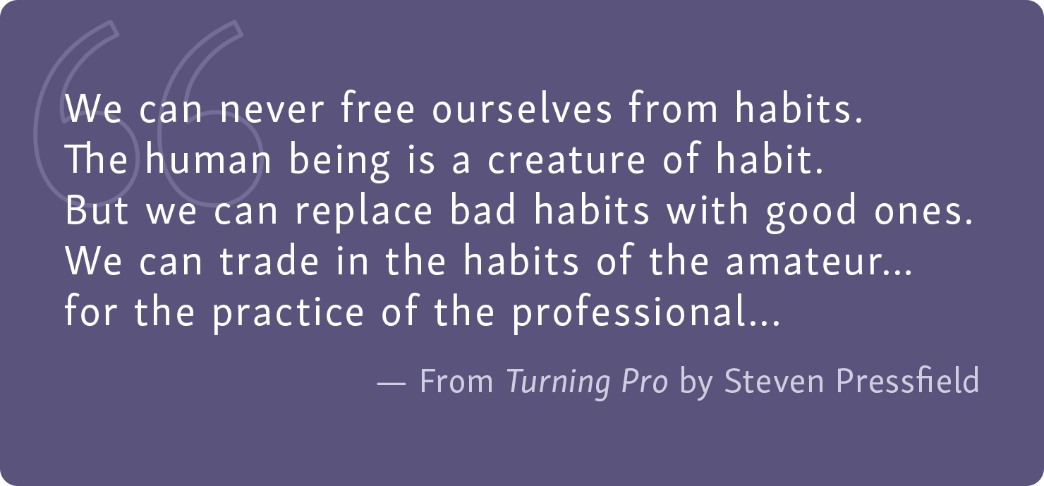"[QUOTE] ""We can never free ourselves from habits. The human being is a creature of habit. But we can replace bad habits with good ones. We can trade in the habit of the amateur... for the practice of the professional..."" - From Turning Pro by Steven Pressfield. Peak Performance Month, Tune Up Fitness Blog"