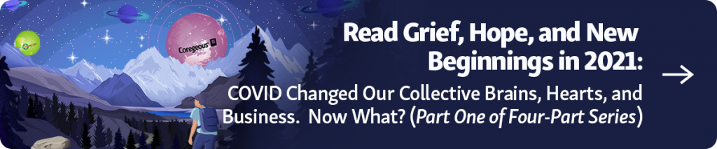 Grief, Hope, and New Beginnings in 2021: COVID Changed Our Collective Brains, Hearts, and Businesses. Now What? (Part One of Four-Part Series) Blog Part 1